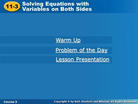 11-3 Solving Equations with Variables on Both Sides Course 3 Warm Up Warm Up Problem of the Day Problem of the Day Lesson Presentation Lesson Presentation.