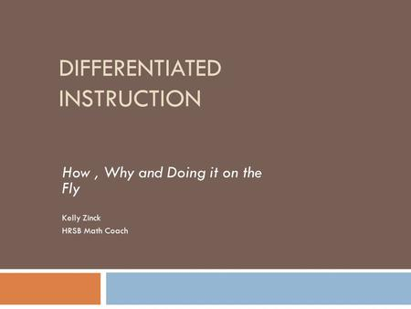 DIFFERENTIATED INSTRUCTION How, Why and Doing it on the Fly Kelly Zinck HRSB Math Coach.