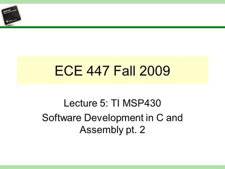 ECE 447 Fall 2009 Lecture 5: TI MSP430 Software Development in C and Assembly pt. 2.
