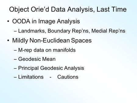Object Orie'd Data Analysis, Last Time OODA in Image Analysis –Landmarks, Boundary Rep ' ns, Medial Rep ' ns Mildly Non-Euclidean Spaces –M-rep data on.
