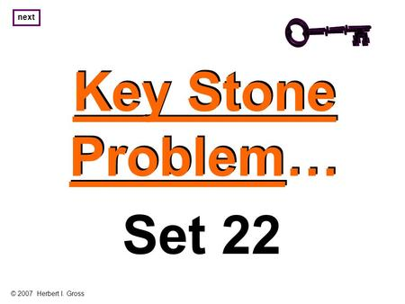 Key Stone Problem… Key Stone Problem… next Set 22 © 2007 Herbert I. Gross.