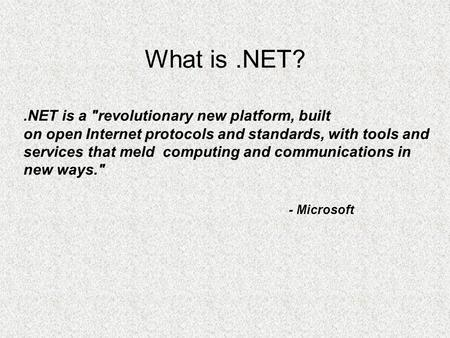 What is.NET?.NET is a revolutionary new platform, built on open Internet protocols and standards, with tools and services that meld computing and communications.