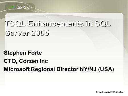 Sofia, Bulgaria | 9-10 October TSQL Enhancements in SQL Server 2005 Stephen Forte CTO, Corzen Inc Microsoft Regional Director NY/NJ (USA) Stephen Forte.