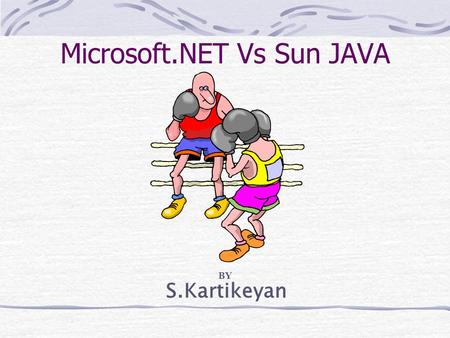 S.Kartikeyan Microsoft.NET Vs Sun JAVA BY. MOTTO Bill Gates Bill Joy Software to Connect Information, People,Systems and Devices Write Once,Run Anywhere.