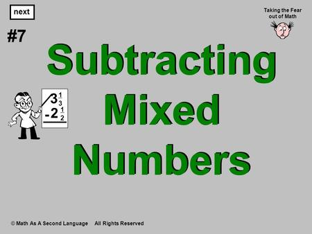 Subtracting Mixed Numbers © Math As A Second Language All Rights Reserved next #7 Taking the Fear out of Math 1313 3 1212 2 -