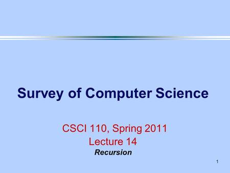 1 Survey of Computer Science CSCI 110, Spring 2011 Lecture 14 Recursion.