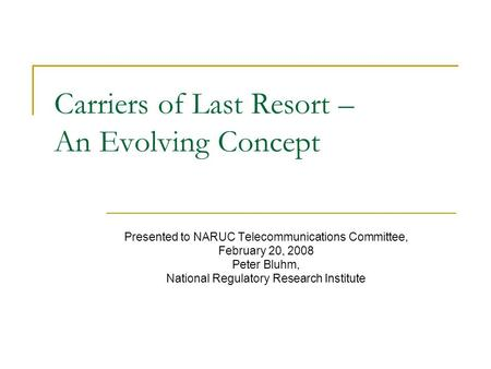 Carriers of Last Resort – An Evolving Concept Presented to NARUC Telecommunications Committee, February 20, 2008 Peter Bluhm, National Regulatory Research.