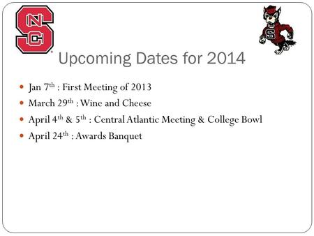 Upcoming Dates for 2014 Jan 7 th : First Meeting of 2013 March 29 th : Wine and Cheese April 4 th & 5 th : Central Atlantic Meeting & College Bowl April.