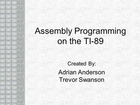 Assembly Programming on the TI-89 Created By: Adrian Anderson Trevor Swanson.