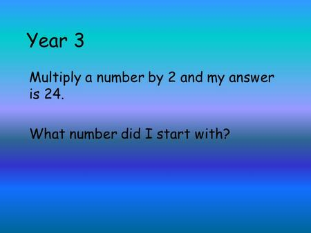 Year 3 Multiply a number by 2 and my answer is 24. What number did I start with?