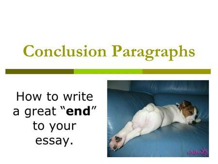 "Conclusion Paragraphs How to write a great ""end"" to your essay."