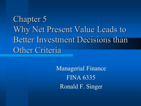 Chapter 5 Why Net Present Value Leads to Better Investment Decisions than Other Criteria Managerial Finance FINA 6335 Ronald F. Singer.