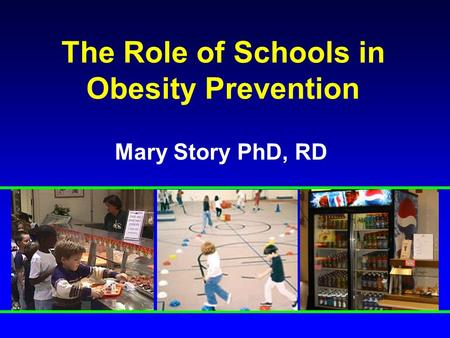 The Role of Schools in Obesity Prevention Mary Story PhD, RD.
