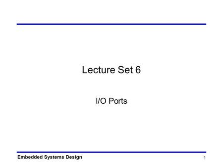 Embedded Systems Design 1 Lecture Set 6 I/O Ports.
