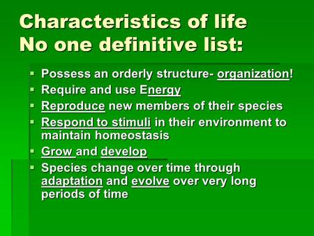 Characteristics of life No one definitive list:  Possess an orderly structure- organization!  Require and use Energy  Reproduce new members of their.