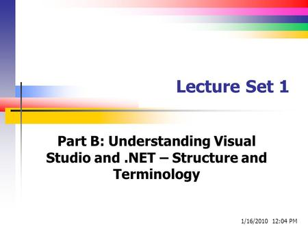 Lecture Set 1 Part B: Understanding Visual Studio and.NET – Structure and Terminology 1/16/2010 12:04 PM.