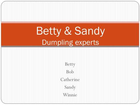 Betty Bob Catherine Sandy Winnie Betty & Sandy Dumpling experts.