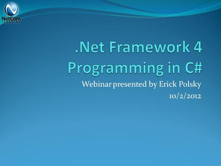 Webinar presented by Erick Polsky 10/2/2012. What is.Net? Combines… Language Independence Memory Management Database Access Class Libraries Operating.