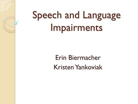 Speech and Language Impairments Erin Biermacher Kristen Yankoviak.
