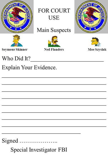 FOR COURT USE Who Did It?_________________________ Main Suspects Seymour SkinnerNed FlandersMoe Szyslak Explain Your Evidence. ____________________________________.