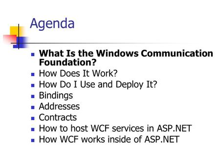 Agenda What Is the Windows Communication Foundation? How Does It Work? How Do I Use and Deploy It? Bindings Addresses Contracts How to host WCF services.