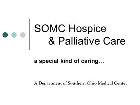 SOMC Hospice & Palliative Care a special kind of caring… A Department of Southern Ohio Medical Center.