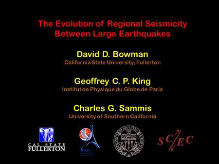 The Evolution of Regional Seismicity Between Large Earthquakes David D. Bowman California State University, Fullerton Geoffrey C. P. King Institut de Physique.