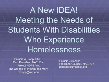 A New IDEA! Meeting the Needs of Students With Disabilities Who Experience Homelessness Patricia A. Popp, Ph.D. Past President, NAEHCY Project HOPE-VA,