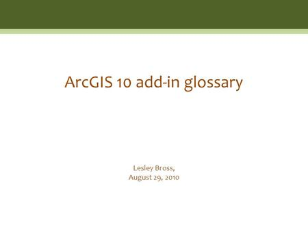 Lesley Bross, August 29, 2010 ArcGIS 10 add-in glossary.