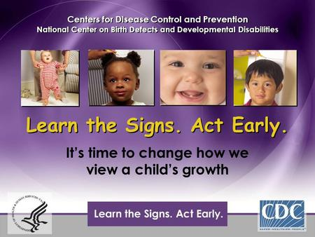 Learn the Signs. Act Early. It's time to change how we view a child's growth Centers for Disease Control and Prevention National Center on Birth Defects.