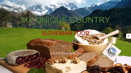 MY UNIQUE COUNTRY SLOVENIAN FOOD AUTHOR: Zarja Bašelj, 9.b.