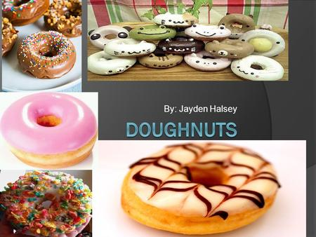 By: Jayden Halsey. DOUGHNUTS  A doughnut or donut is a type of fried dough confectionery or dessert food. . They are usually deep-fried from a flour.