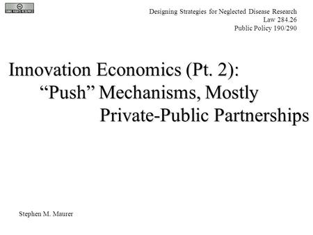 "Innovation Economics (Pt. 2): ""Push"" Mechanisms, Mostly Private-Public Partnerships Private-Public Partnerships Stephen M. Maurer Designing Strategies."