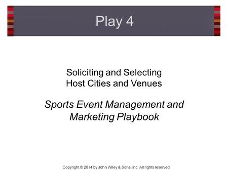 Copyright © 2014 by John Wiley & Sons, Inc. All rights reserved. Soliciting and Selecting Host Cities and Venues Sports Event Management and Marketing.