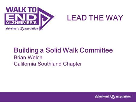 Building a Solid Walk Committee Brian Welch California Southland Chapter LEAD THE WAY.
