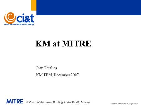 A National Resource Working in the Public Interest © 2006 The MITRE Corporation. All rights reserved. KM at MITRE Jean Tatalias KM TEM, December 2007.