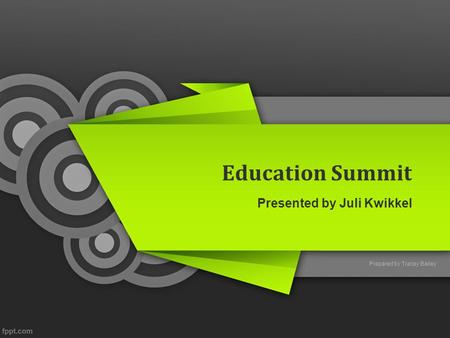 Education Summit Presented by Juli Kwikkel Prepared by Tracey Bailey.