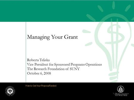 Managing Your Grant Roberta Teliska Vice President for Sponsored Programs Operations The Research Foundation of SUNY October 6, 2008.
