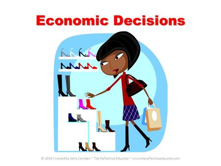 Economic Decisions © 2014 Created by Sally Camden ~ The Reflective Educator ~ www.thereflectiveeducator.com.