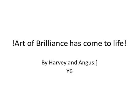 !Art of Brilliance has come to life! By Harvey and Angus:] Y6.