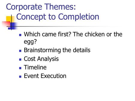 Corporate Themes: Concept to Completion Which came first? The chicken or the egg? Brainstorming the details Cost Analysis Timeline Event Execution.