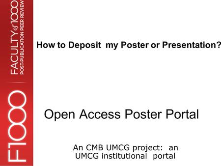Open Access Poster Portal An CMB UMCG project: an UMCG institutional portal How to Deposit my Poster or Presentation?