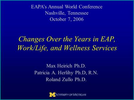 Max Heirich Ph.D. Patricia A. Herlihy Ph.D, R.N. Roland Zullo Ph.D. Changes Over the Years in EAP, Work/Life, and Wellness Services EAPA's Annual World.
