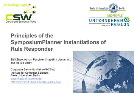 Principles of the SymposiumPlanner Instantiations of Rule Responder Zhili Zhao, Adrian Paschke, Chaudhry Usman Ali, and Harold Boley Corporate Semantic.