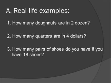 A. Real life examples: 1. How many doughnuts are in 2 dozen? 2. How many quarters are in 4 dollars? 3. How many pairs of shoes do you have if you have.