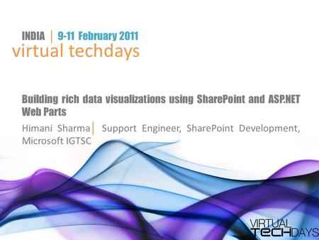 Virtual techdays INDIA │ 9-11 February 2011 Building rich data visualizations using SharePoint and ASP.NET Web Parts Himani Sharma │ Support Engineer,