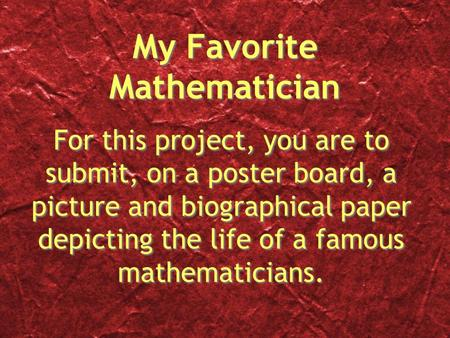 My Favorite Mathematician For this project, you are to submit, on a poster board, a picture and biographical paper depicting the life of a famous mathematicians.
