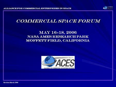 Revision March 2006 Alliance for Commercial Enterprises in Space COMMERCIAL SPACE FORUM May 16-18, 2006 Nasa ames research park Moffett field, California.
