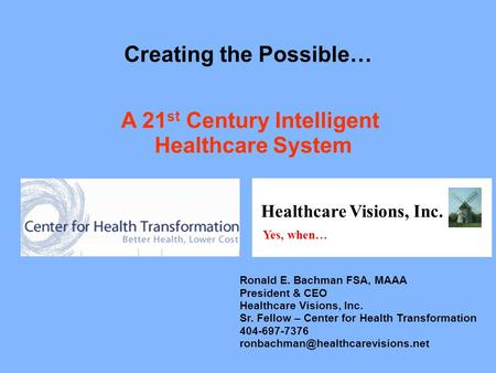 A 21 st Century Intelligent Healthcare System Creating the Possible… Healthcare Visions, Inc. Yes, when… Ronald E. Bachman FSA, MAAA President & CEO Healthcare.