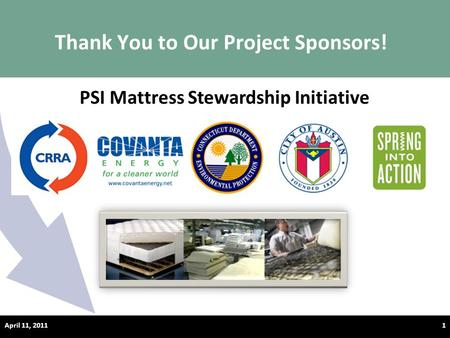 Thank You to Our Project Sponsors! April 11, 20111 PSI Mattress Stewardship Initiative.